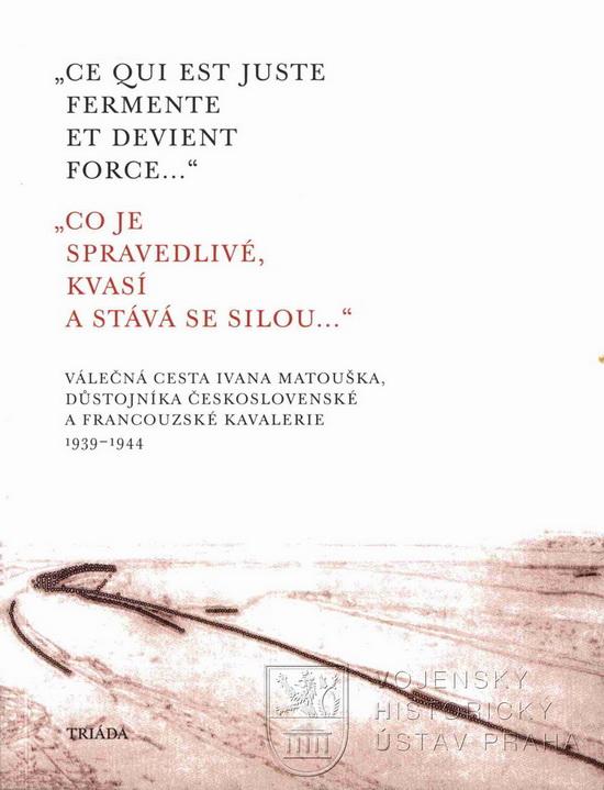 """MATOUŠEK, Alexandr (ed.). """"Ce qui est juste fermente et devient force"""" : válečná cesta Ivana Matouška, důstojníka československé a francouzské kavalerie 1939–1944"""