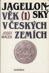 MACEK, Josef. Jagellonský věk v českých zemích 1471 – 1526 / Díl 1., Hospodářská základna a královská moc